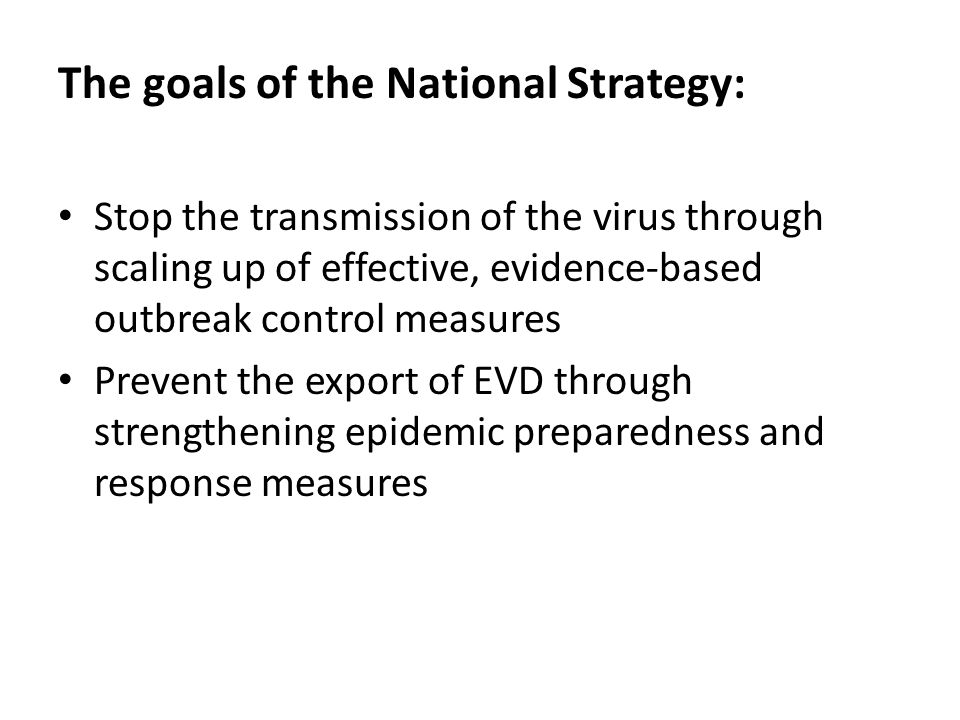 The goals of the National Strategy: Stop the transmission of the virus through scaling up of effective, evidence-based outbreak control measures Prevent the export of EVD through strengthening epidemic preparedness and response measures