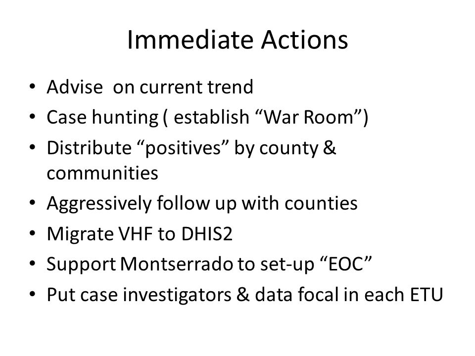 Immediate Actions Advise on current trend Case hunting ( establish War Room ) Distribute positives by county & communities Aggressively follow up with counties Migrate VHF to DHIS2 Support Montserrado to set-up EOC Put case investigators & data focal in each ETU