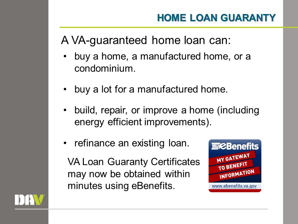 HOME LOAN GUARANTY A VA-guaranteed home loan can: buy a home, a manufactured home, or a condominium.