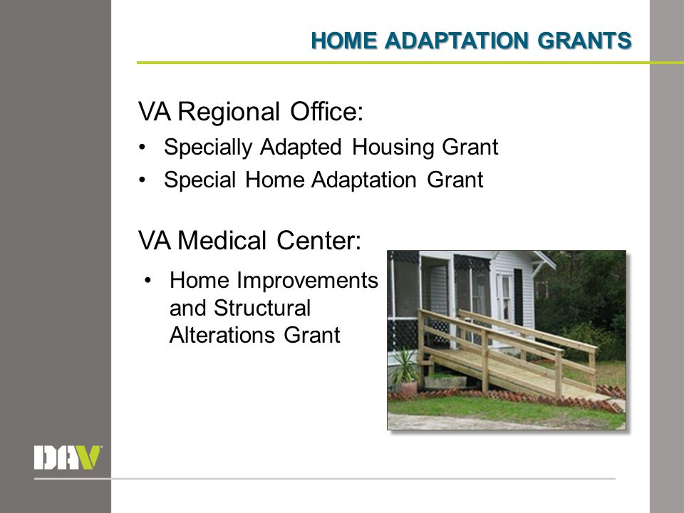 HOME ADAPTATION GRANTS VA Regional Office: Specially Adapted Housing Grant Special Home Adaptation Grant VA Medical Center: Home Improvements and Structural Alterations Grant