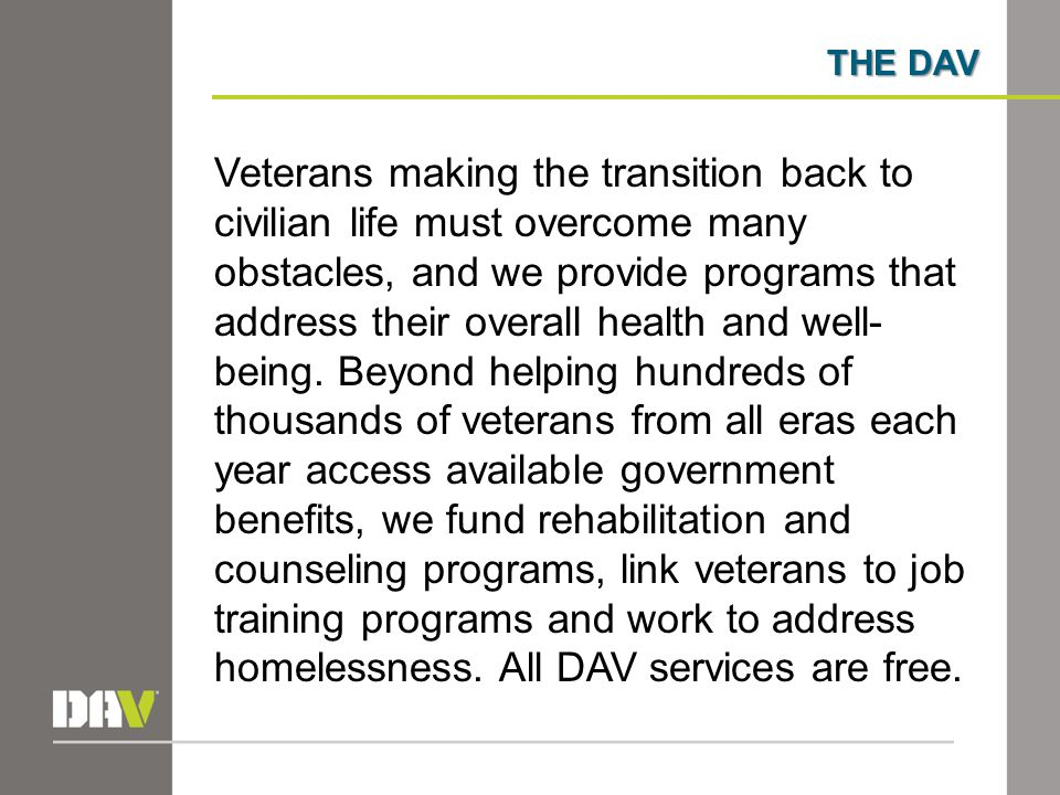 THE DAV Veterans making the transition back to civilian life must overcome many obstacles, and we provide programs that address their overall health and well- being.
