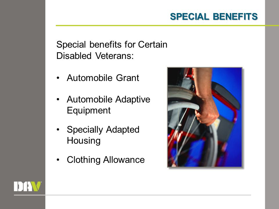 SPECIAL BENEFITS Special benefits for Certain Disabled Veterans: Automobile Grant Automobile Adaptive Equipment Specially Adapted Housing Clothing Allowance