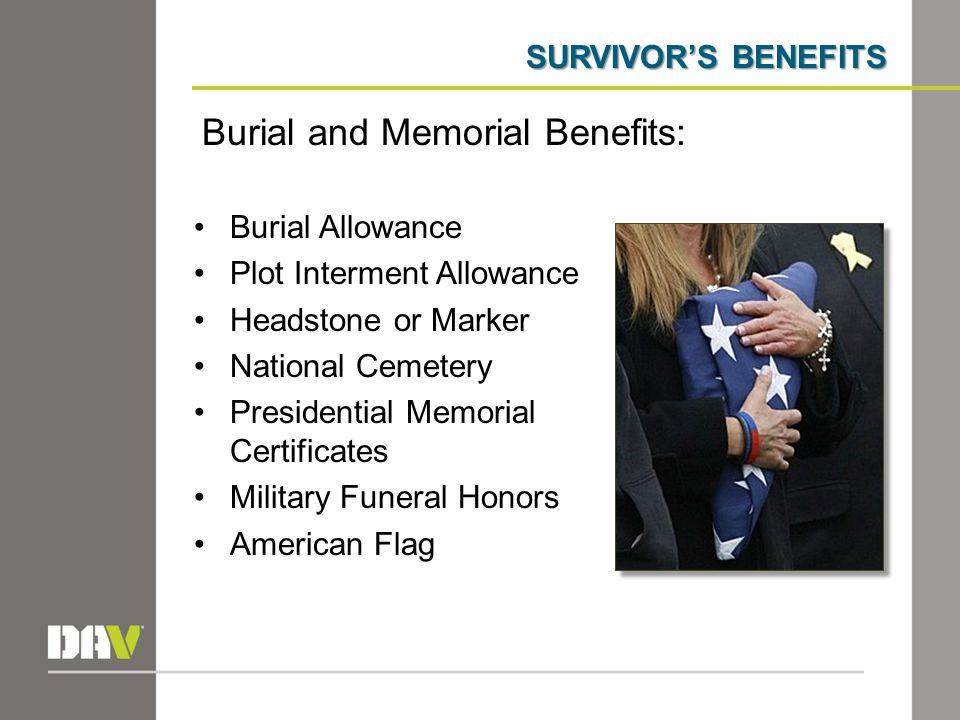 SURVIVOR'S BENEFITS Burial Allowance Plot Interment Allowance Headstone or Marker National Cemetery Presidential Memorial Certificates Military Funera