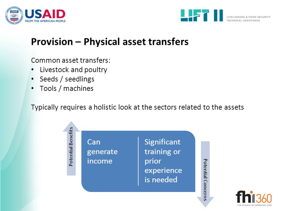 Provision – Physical asset transfers Common asset transfers: Livestock and poultry Seeds / seedlings Tools / machines Typically requires a holistic look at the sectors related to the assets Can generate income Significant training or prior experience is needed Potential Benefits Potential Concerns