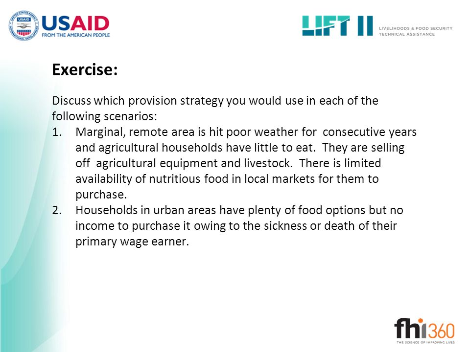Exercise: Discuss which provision strategy you would use in each of the following scenarios: 1.Marginal, remote area is hit poor weather for consecutive years and agricultural households have little to eat.