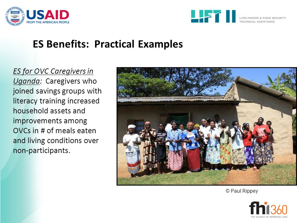 ES Benefits: Practical Examples ES for OVC Caregivers in Uganda: Caregivers who joined savings groups with literacy training increased household assets and improvements among OVCs in # of meals eaten and living conditions over non-participants.