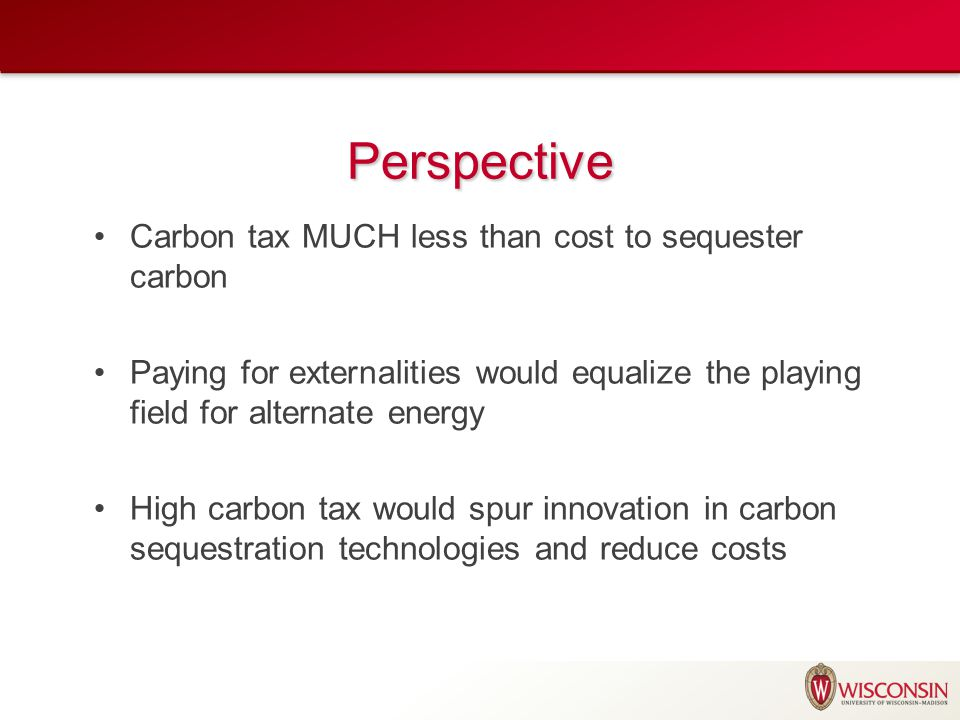 Perspective Carbon tax MUCH less than cost to sequester carbon Paying for externalities would equalize the playing field for alternate energy High carbon tax would spur innovation in carbon sequestration technologies and reduce costs