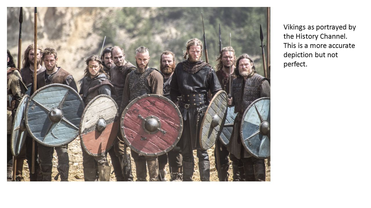 Vikings as portrayed by the History Channel. This is a more accurate depiction but not perfect.