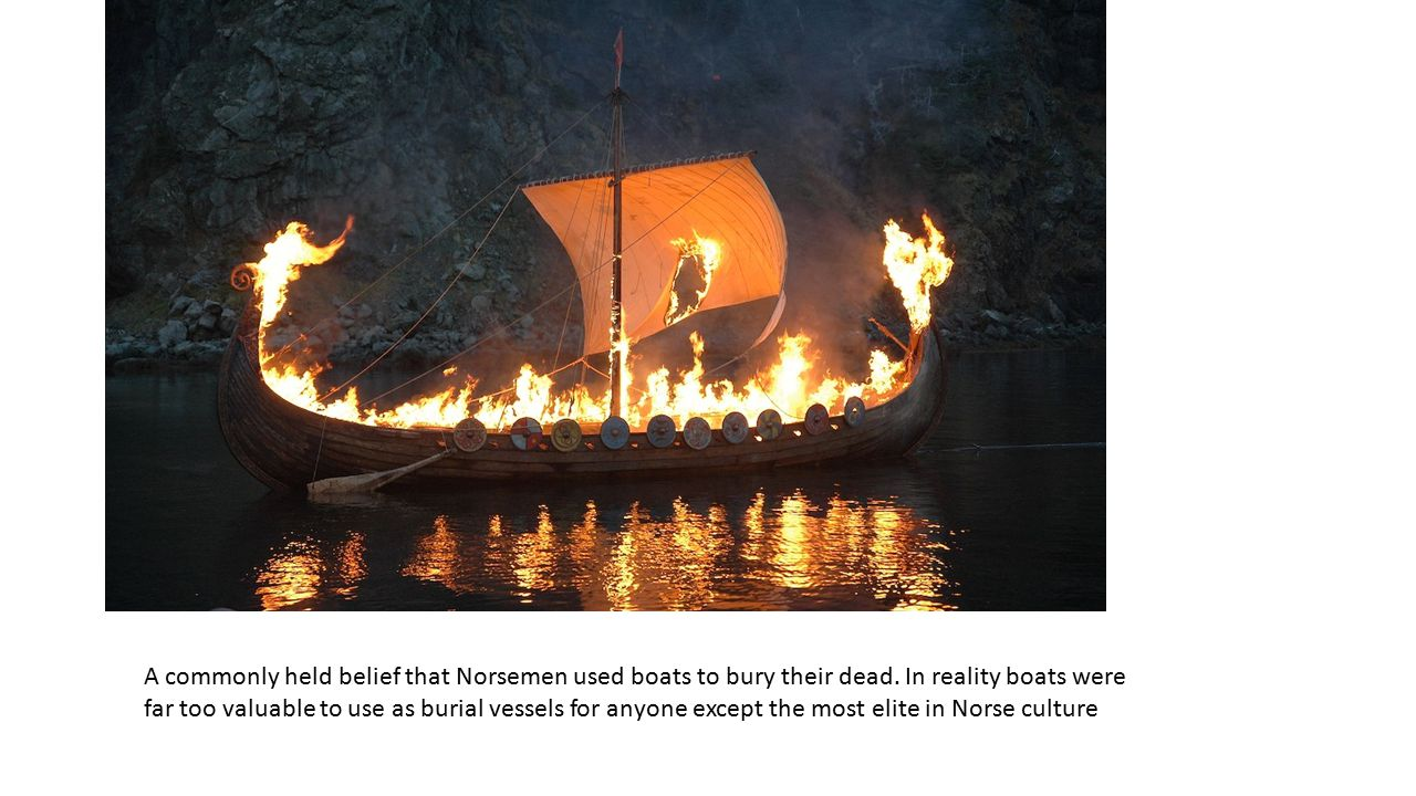A commonly held belief that Norsemen used boats to bury their dead.