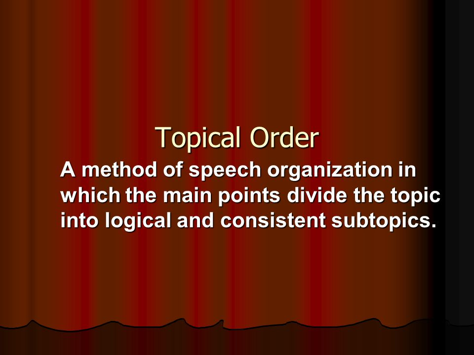 Topical Order A method of speech organization in which the main points divide the topic into logical and consistent subtopics.