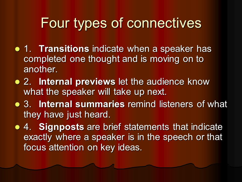Four types of connectives 1.Transitions indicate when a speaker has completed one thought and is moving on to another. 1.Transitions indicate when a s