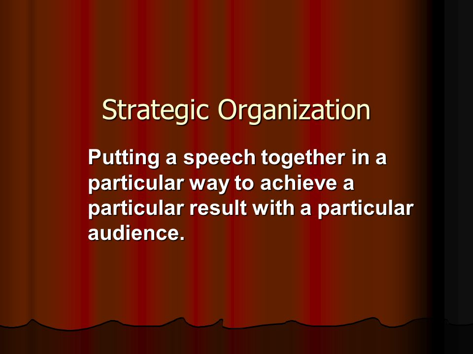 Strategic Organization Putting a speech together in a particular way to achieve a particular result with a particular audience.