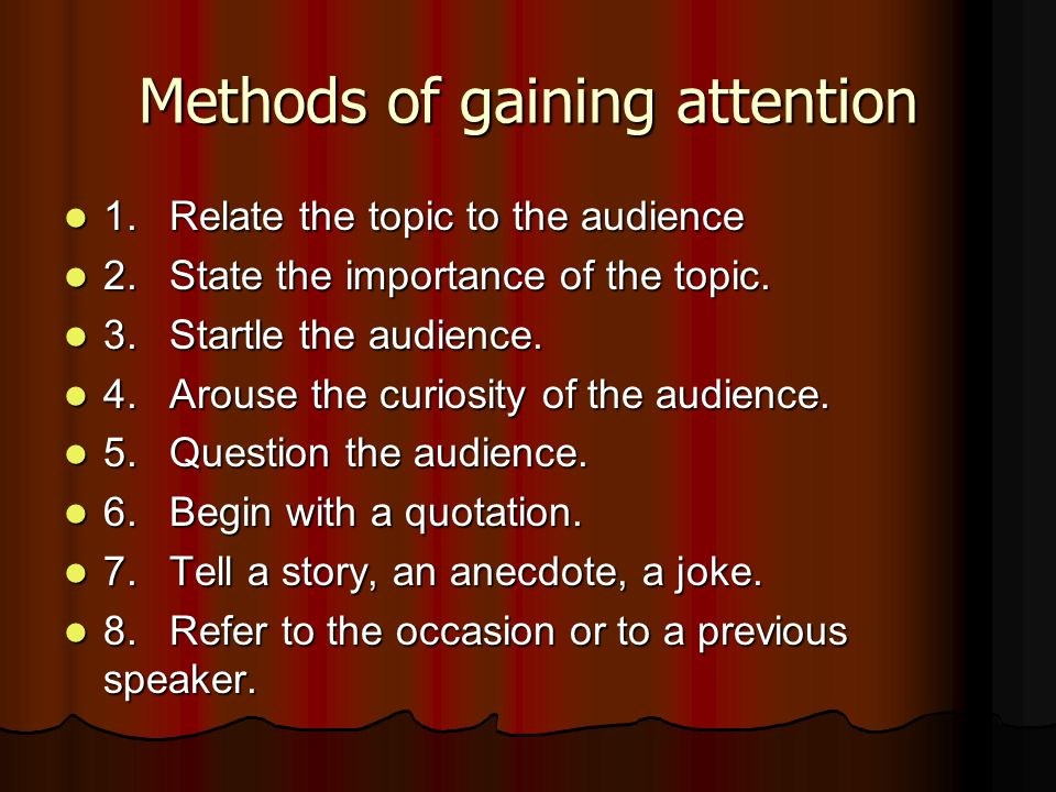 Methods of gaining attention 1.Relate the topic to the audience 1.Relate the topic to the audience 2.State the importance of the topic. 2.State the im