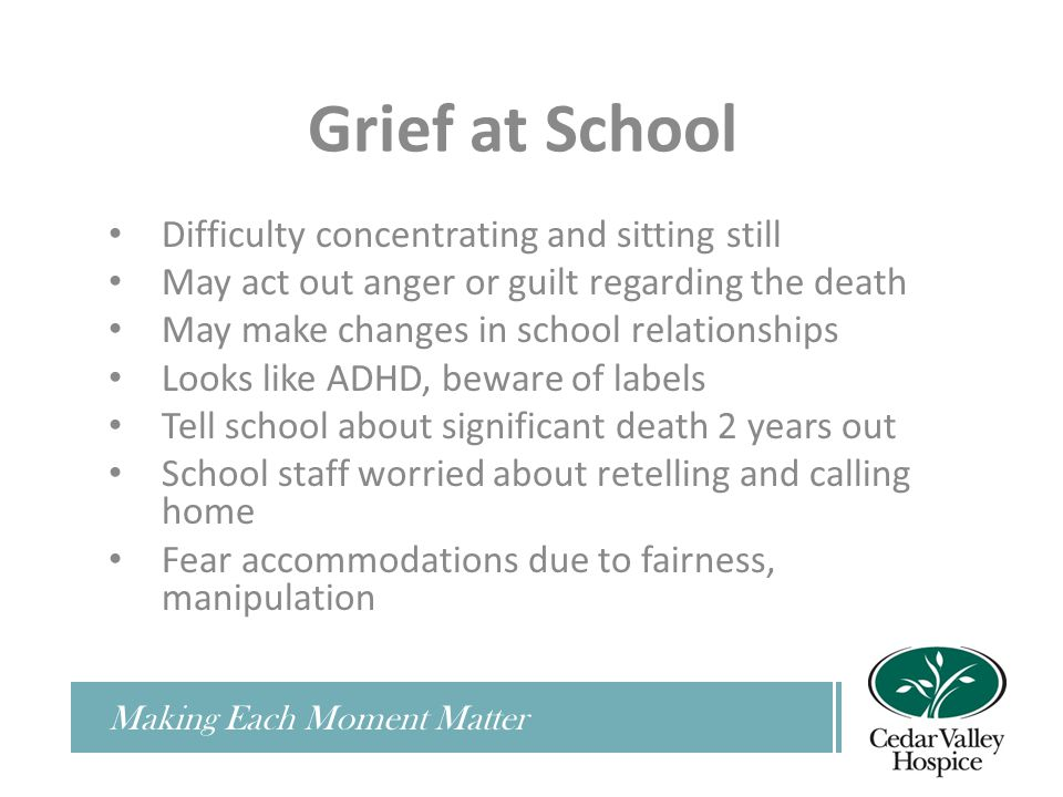 Grief at School Difficulty concentrating and sitting still May act out anger or guilt regarding the death May make changes in school relationships Looks like ADHD, beware of labels Tell school about significant death 2 years out School staff worried about retelling and calling home Fear accommodations due to fairness, manipulation
