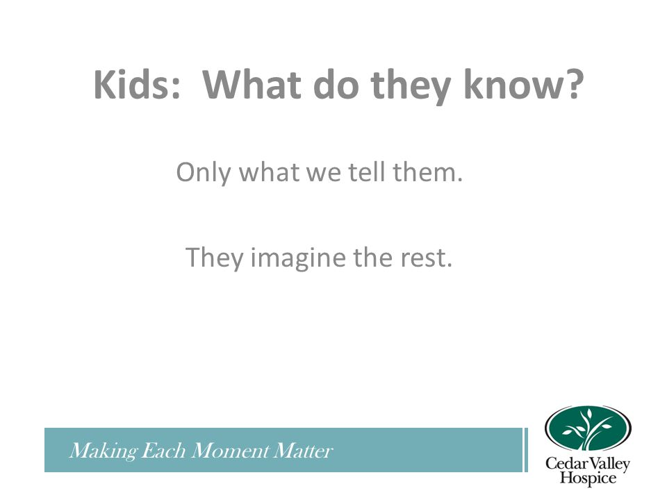 Only what we tell them. They imagine the rest. Making Each Moment Matter Kids: What do they know?