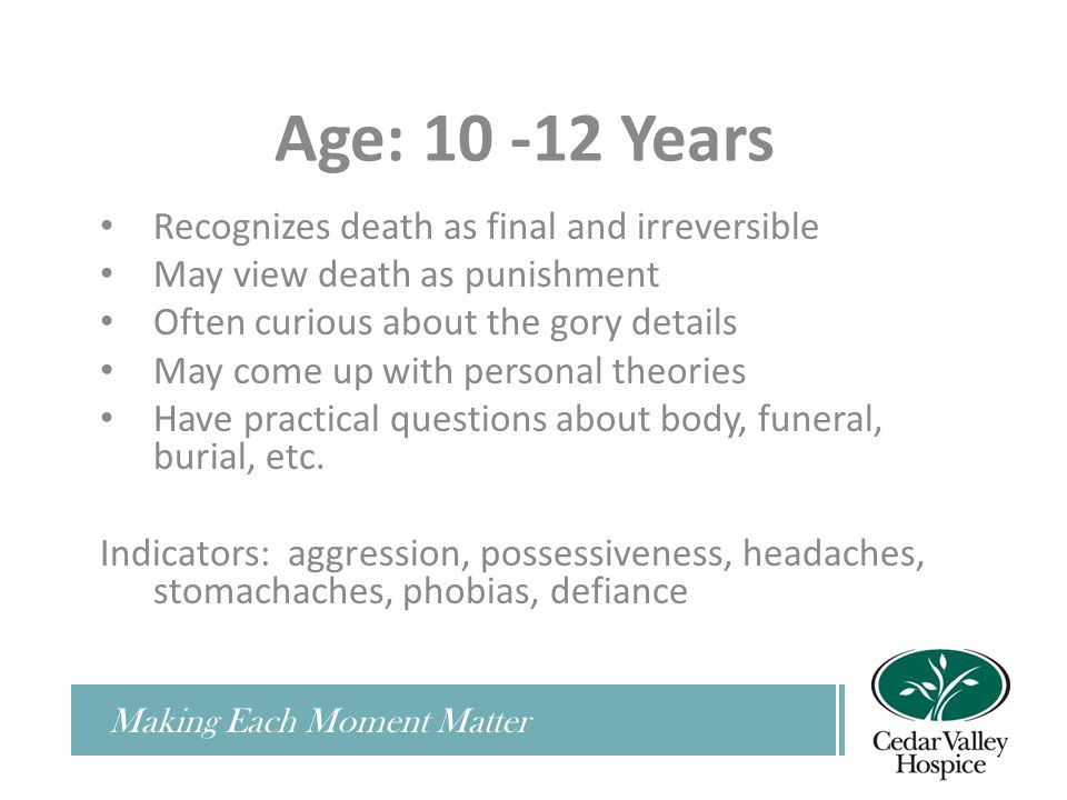 Making Each Moment Matter Age: 10 -12 Years Recognizes death as final and irreversible May view death as punishment Often curious about the gory details May come up with personal theories Have practical questions about body, funeral, burial, etc.