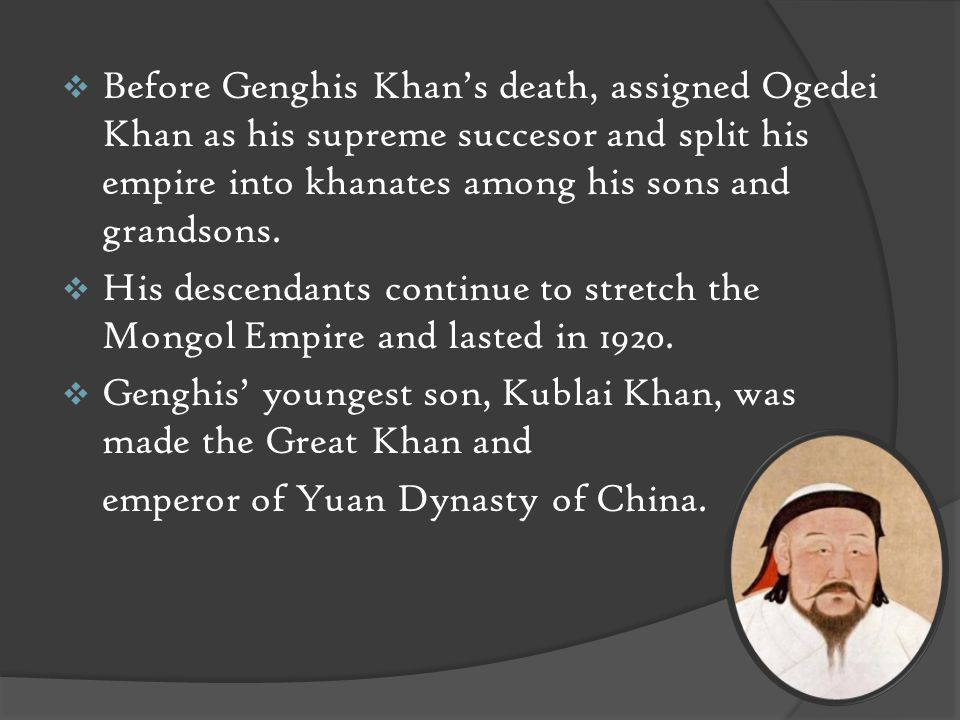  Before Genghis Khan's death, assigned Ogedei Khan as his supreme succesor and split his empire into khanates among his sons and grandsons.