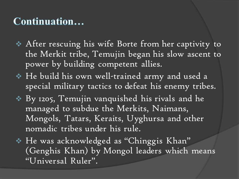  After rescuing his wife Borte from her captivity to the Merkit tribe, Temujin began his slow ascent to power by building competent allies.