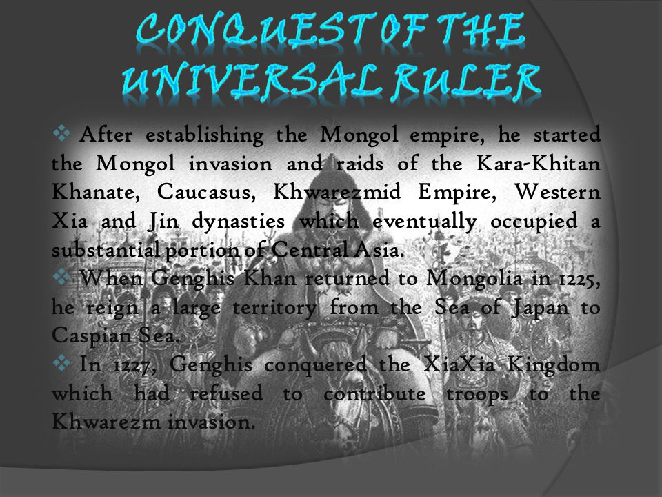  After establishing the Mongol empire, he started the Mongol invasion and raids of the Kara-Khitan Khanate, Caucasus, Khwarezmid Empire, Western Xia and Jin dynasties which eventually occupied a substantial portion of Central Asia.