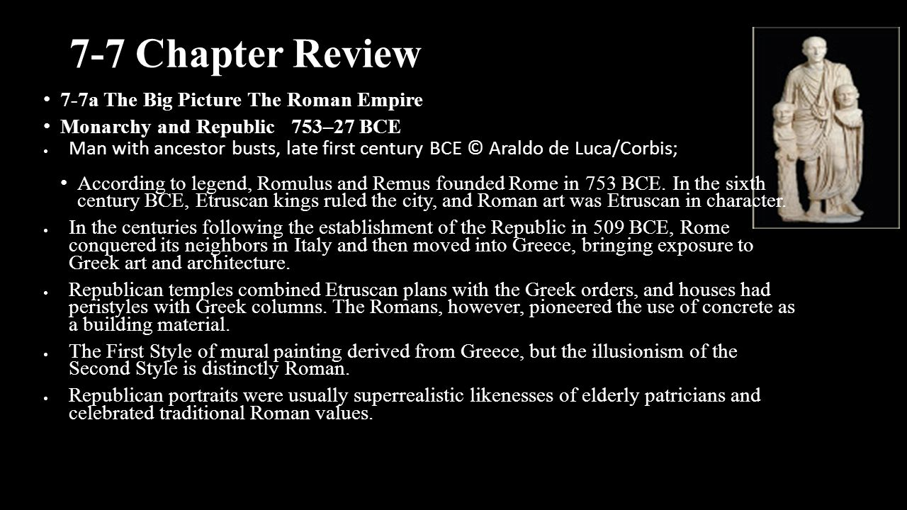 7-7 Chapter Review 7-7a The Big Picture The Roman Empire Monarchy and Republic 753–27 BCE  Man with ancestor busts, late first century BCE © Araldo d