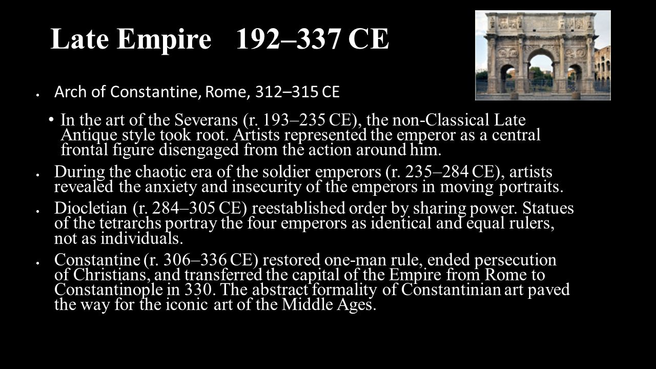 Late Empire 192–337 CE  Arch of Constantine, Rome, 312–315 CE In the art of the Severans (r. 193–235 CE), the non-Classical Late Antique style took r