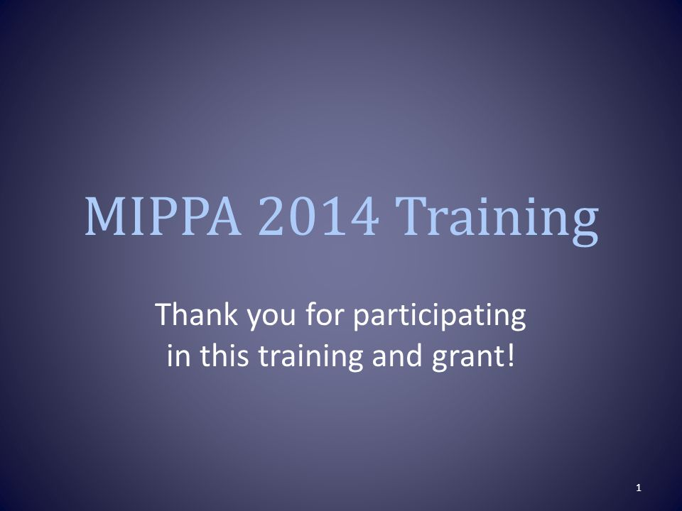 MIPPA 2014 Training Thank you for participating in this training and grant! 1