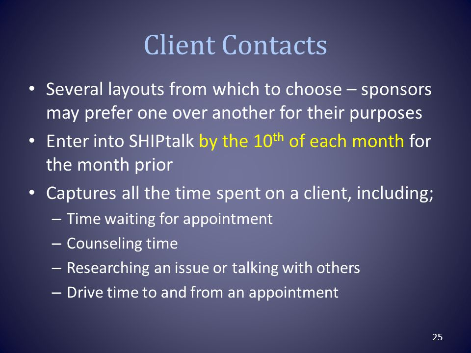 Client Contacts Several layouts from which to choose – sponsors may prefer one over another for their purposes Enter into SHIPtalk by the 10 th of each month for the month prior Captures all the time spent on a client, including; – Time waiting for appointment – Counseling time – Researching an issue or talking with others – Drive time to and from an appointment 25
