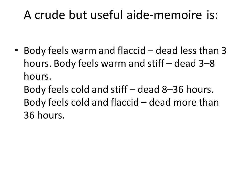 A crude but useful aide-memoire is: Body feels warm and flaccid – dead less than 3 hours.