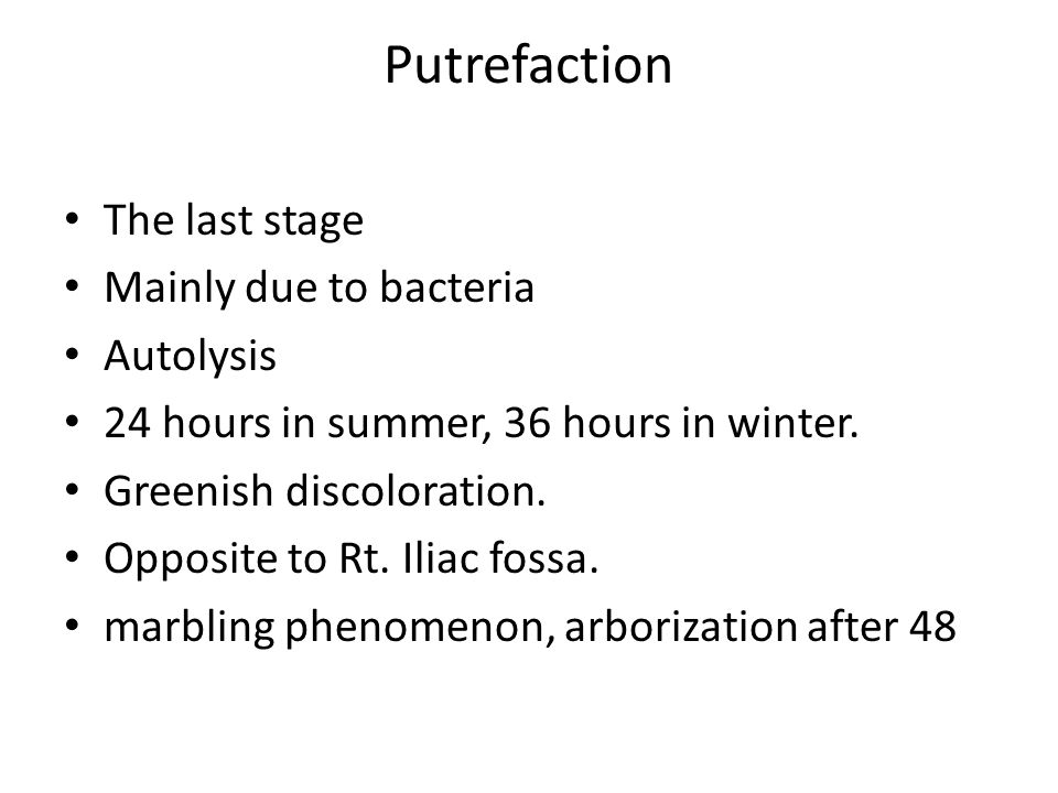 Putrefaction The last stage Mainly due to bacteria Autolysis 24 hours in summer, 36 hours in winter.