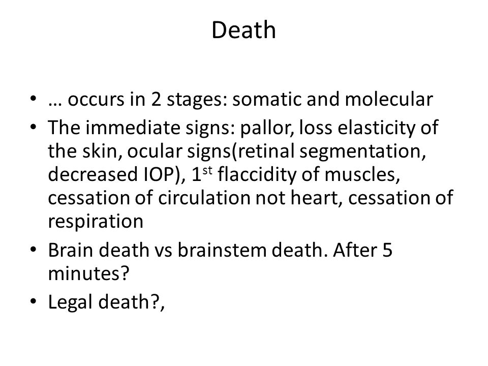 Death … occurs in 2 stages: somatic and molecular The immediate signs: pallor, loss elasticity of the skin, ocular signs(retinal segmentation, decreased IOP), 1 st flaccidity of muscles, cessation of circulation not heart, cessation of respiration Brain death vs brainstem death.