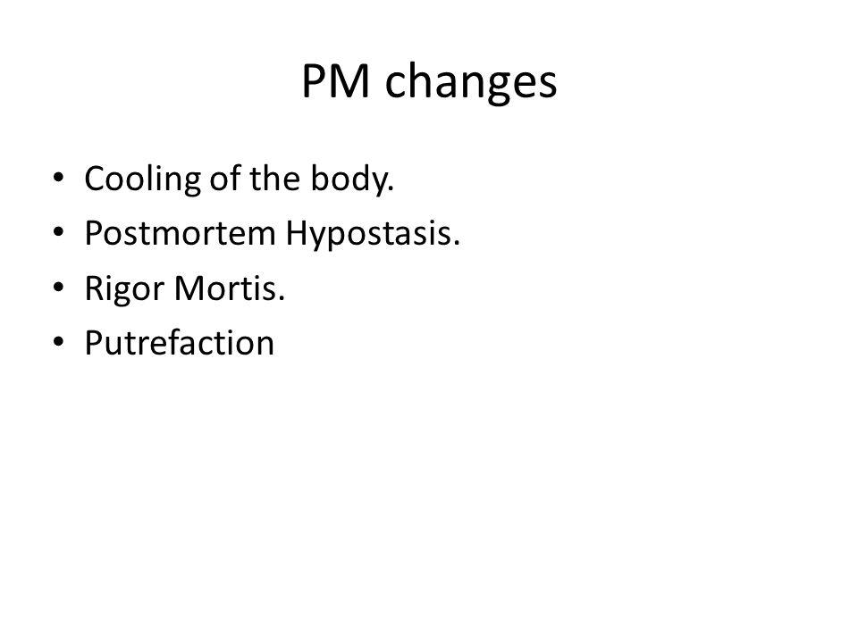 PM changes Cooling of the body. Postmortem Hypostasis. Rigor Mortis. Putrefaction