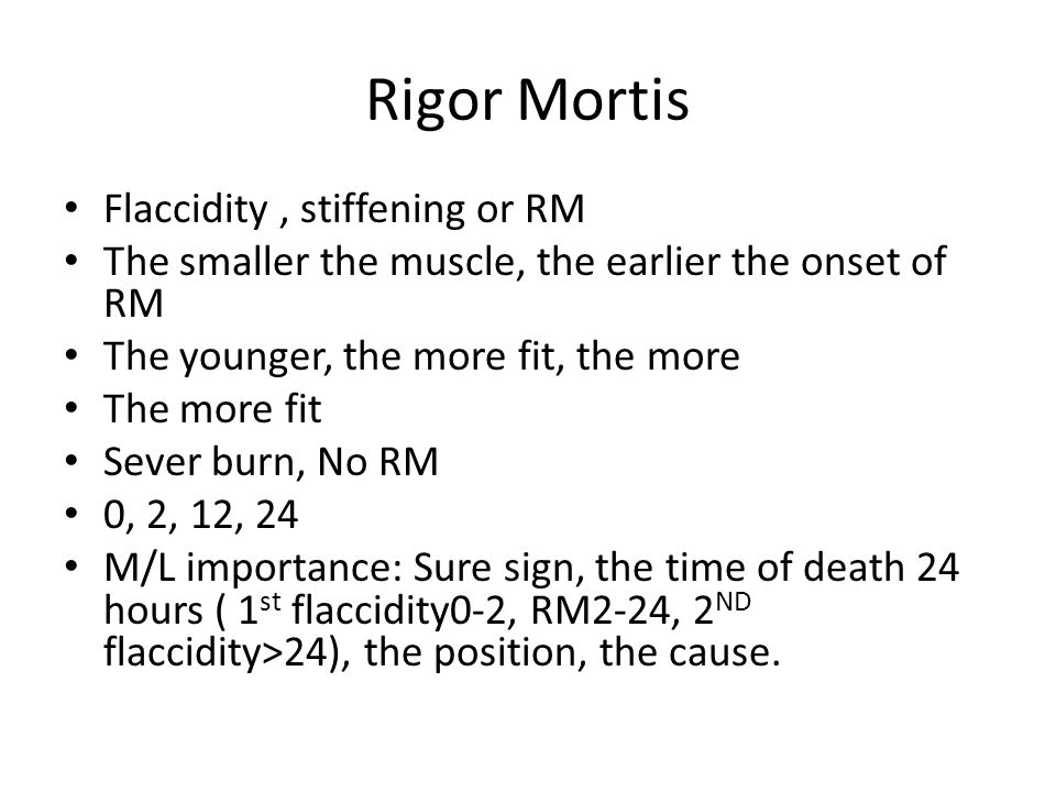 Rigor Mortis Flaccidity, stiffening or RM The smaller the muscle, the earlier the onset of RM The younger, the more fit, the more The more fit Sever burn, No RM 0, 2, 12, 24 M/L importance: Sure sign, the time of death 24 hours ( 1 st flaccidity0-2, RM2-24, 2 ND flaccidity>24), the position, the cause.