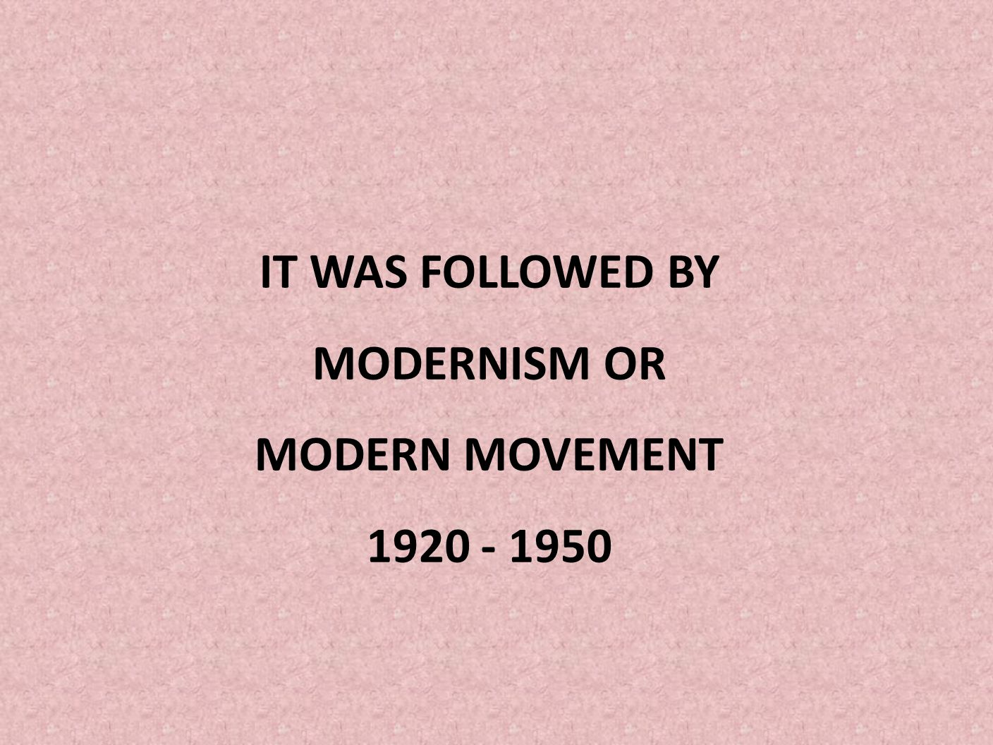 IT WAS FOLLOWED BY MODERNISM OR MODERN MOVEMENT 1920 - 1950