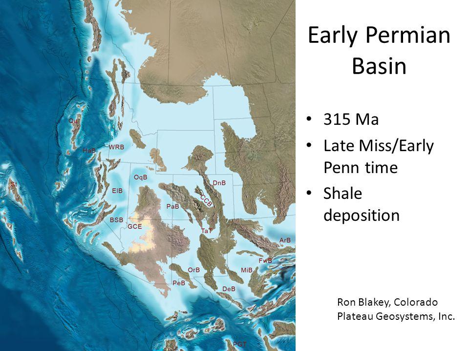 Early Permian Basin 315 Ma Late Miss/Early Penn time Shale deposition Ron Blakey, Colorado Plateau Geosystems, Inc.