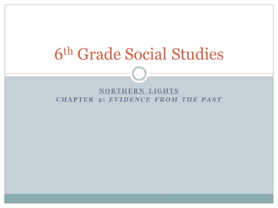 NORTHERN LIGHTS CHAPTER 2: EVIDENCE FROM THE PAST 6 th Grade Social Studies