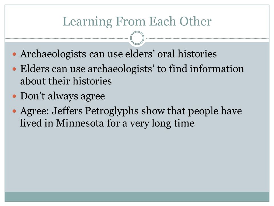 Learning From Each Other Archaeologists can use elders' oral histories Elders can use archaeologists' to find information about their histories Don't always agree Agree: Jeffers Petroglyphs show that people have lived in Minnesota for a very long time