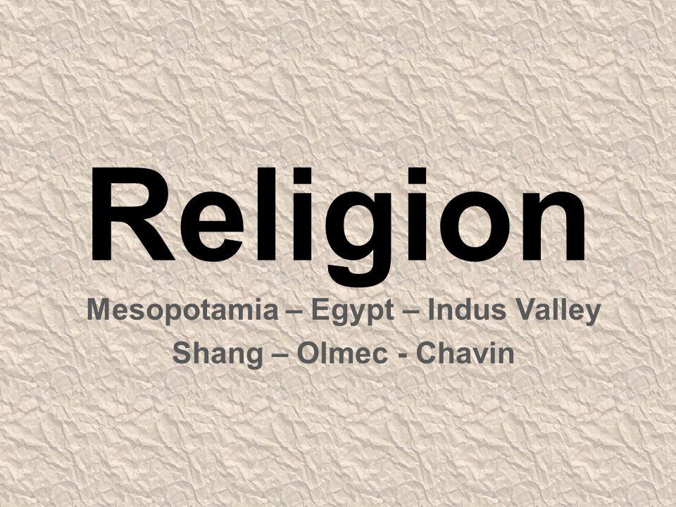 Religion Mesopotamia – Egypt – Indus Valley Shang – Olmec - Chavin