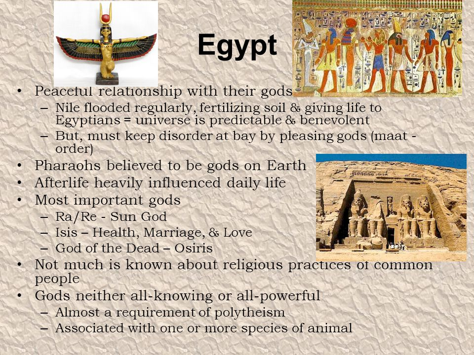 Egypt Peaceful relationship with their gods – Nile flooded regularly, fertilizing soil & giving life to Egyptians = universe is predictable & benevole