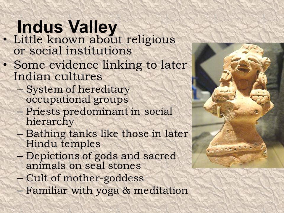 Indus Valley Little known about religious or social institutions Some evidence linking to later Indian cultures – System of hereditary occupational gr