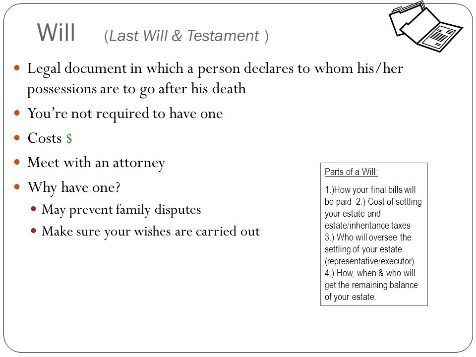 Will (Last Will & Testament ) Legal document in which a person declares to whom his/her possessions are to go after his death You're not required to have one Costs $ Meet with an attorney Why have one.