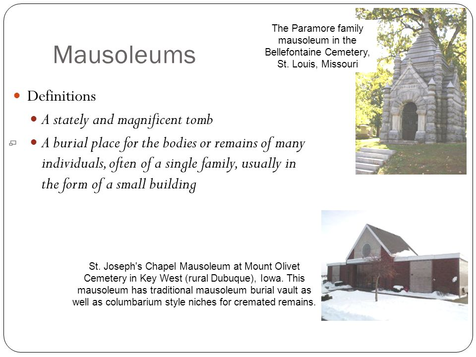 Mausoleums Definitions A stately and magnificent tomb A burial place for the bodies or remains of many individuals, often of a single family, usually in the form of a small building The Paramore family mausoleum in the Bellefontaine Cemetery, St.