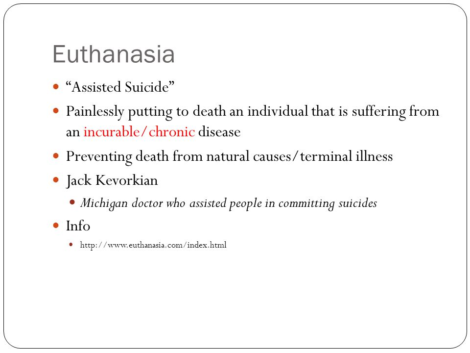 Euthanasia Assisted Suicide Painlessly putting to death an individual that is suffering from an incurable/chronic disease Preventing death from natural causes/terminal illness Jack Kevorkian Michigan doctor who assisted people in committing suicides Info http://www.euthanasia.com/index.html