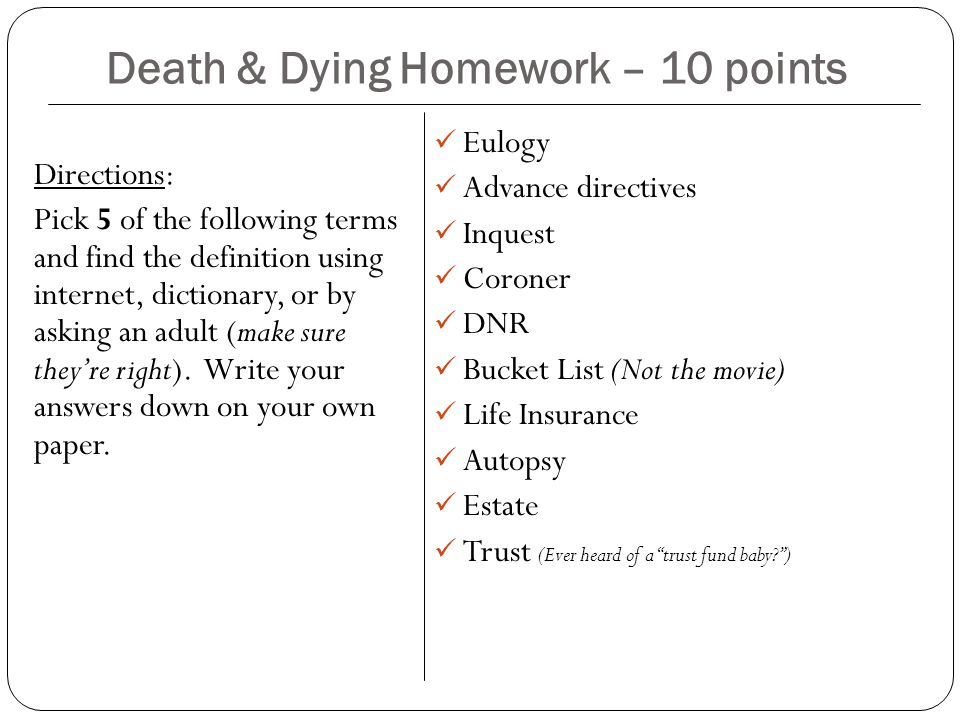 Death & Dying Homework – 10 points Directions: Pick 5 of the following terms and find the definition using internet, dictionary, or by asking an adult (make sure they're right).