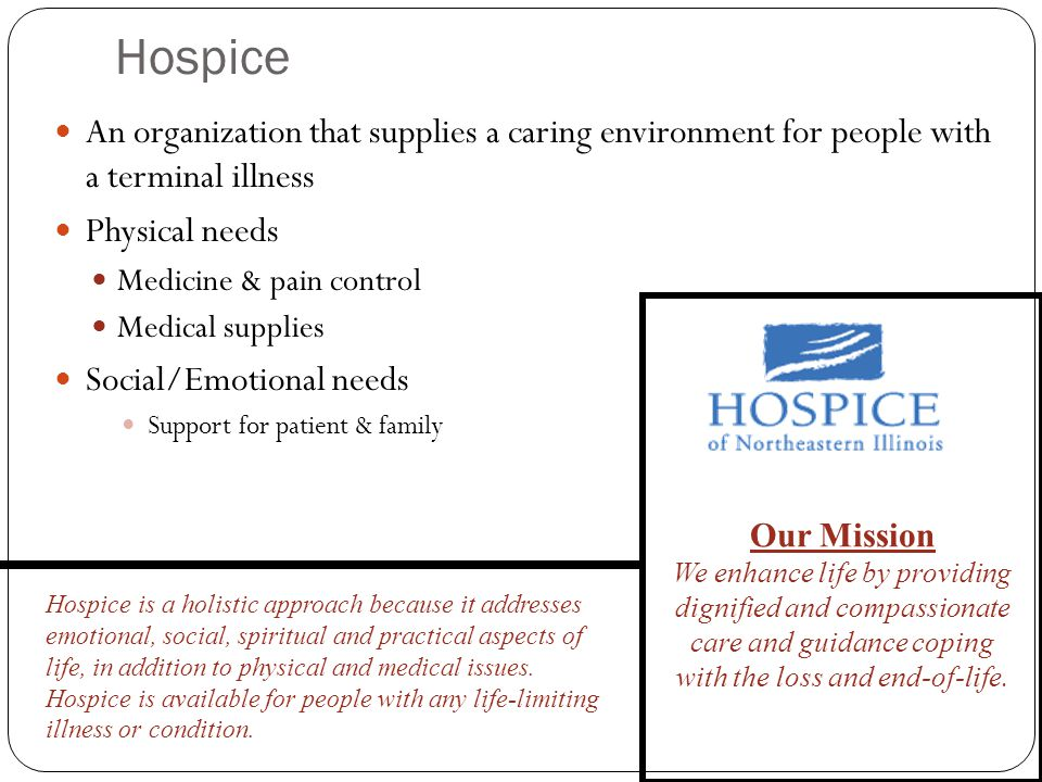 Hospice An organization that supplies a caring environment for people with a terminal illness Physical needs Medicine & pain control Medical supplies Social/Emotional needs Support for patient & family Our Mission We enhance life by providing dignified and compassionate care and guidance coping with the loss and end-of-life.