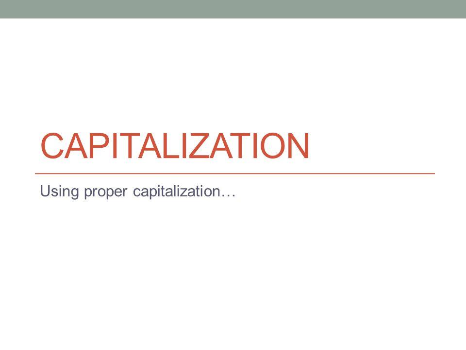 CAPITALIZATION Using proper capitalization…