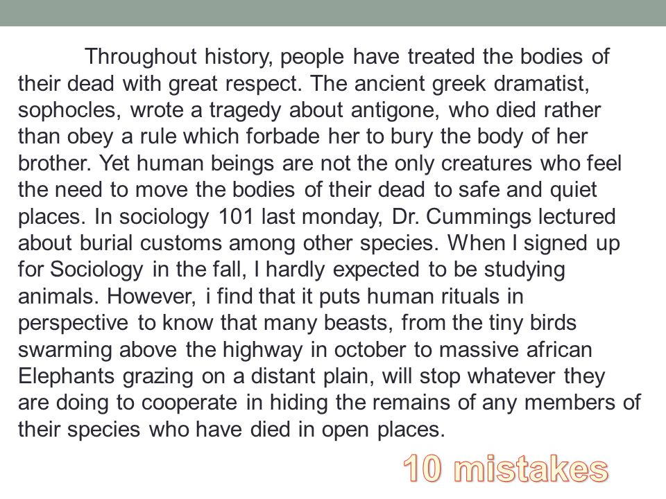 Throughout history, people have treated the bodies of their dead with great respect. The ancient greek dramatist, sophocles, wrote a tragedy about ant
