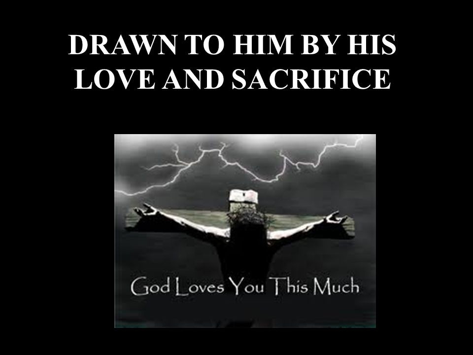 DRAWN TO HIM BY HIS LOVE AND SACRIFICE