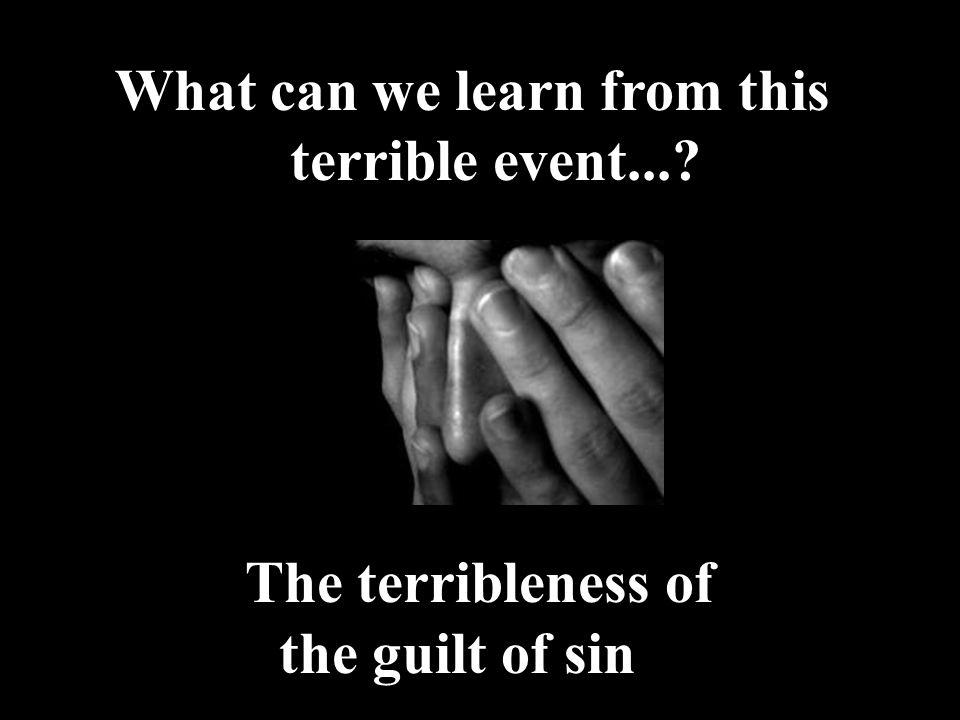 What can we learn from this terrible event... The terribleness of the guilt of sin