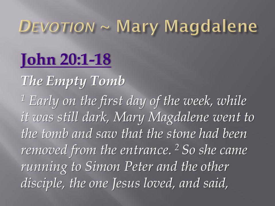 John 20:1-18John 20:1-18 The Empty Tomb 1 Early on the first day of the week, while it was still dark, Mary Magdalene went to the tomb and saw that th