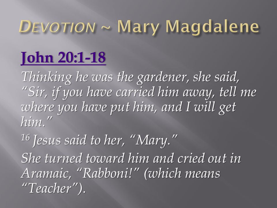 John 20:1-18John 20:1-18 Thinking he was the gardener, she said, Sir, if you have carried him away, tell me where you have put him, and I will get him. 16 Jesus said to her, Mary. She turned toward him and cried out in Aramaic, Rabboni! (which means Teacher ).